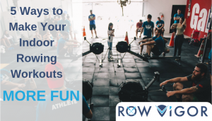 5 Ways to Make Your Indoor Rowing Working More Fun
